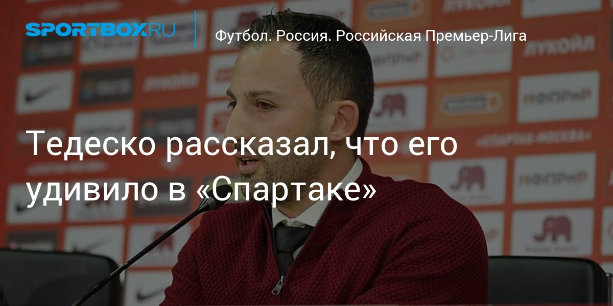 Тедеско рассказал, что его удивило в «Спартаке» - news.Sportbox.ru