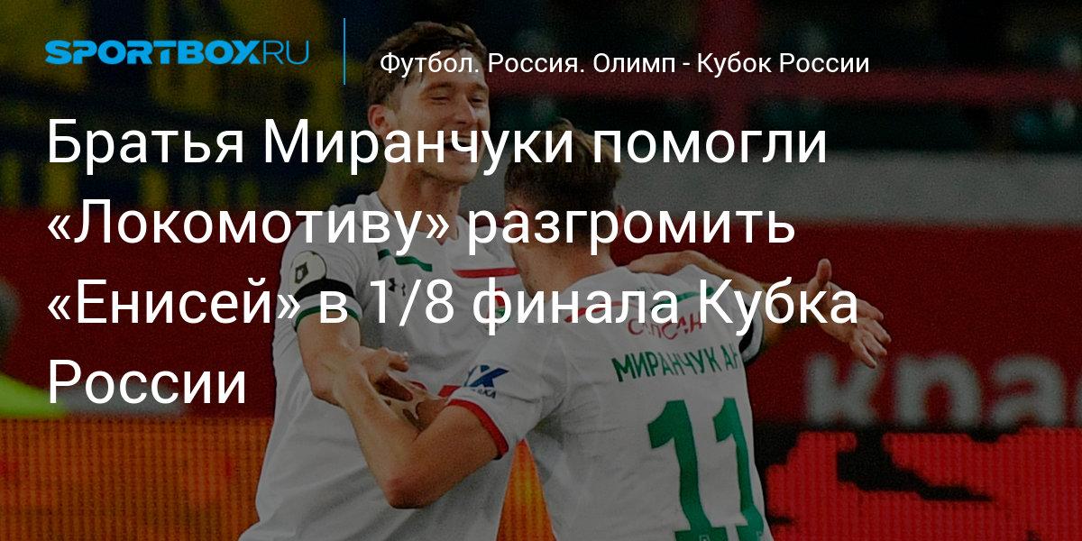 Братья Миранчуки помогли «Локомотиву» разгромить «Енисей» в 1/8 финала Кубка России
