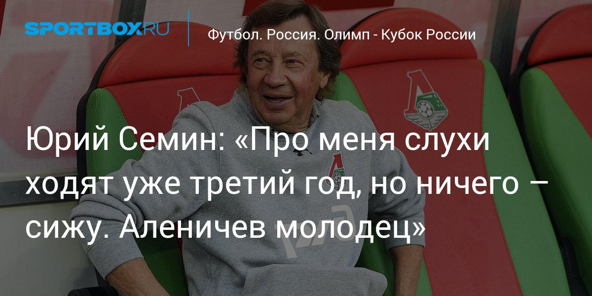 Юрий Семин: «Про меня слухи ходят уже третий год, но ничего – сижу. Аленичев – молодец»