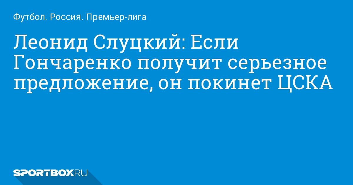 Футбол. Леонид Слуцкий: Если Гончаренко получит серьезное предложение, он покинет ЦСКА