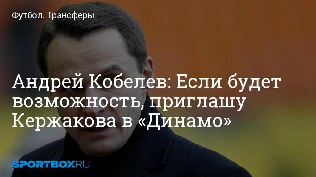 Футбол. Андрей Кобелев: Если будет возможность, приглашу Кержакова в «Динамо»