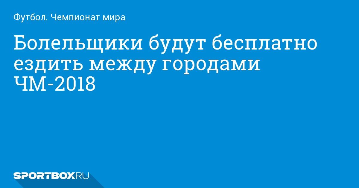 Футбол. Болельщики будут бесплатно ездить между городами ЧМ-2018