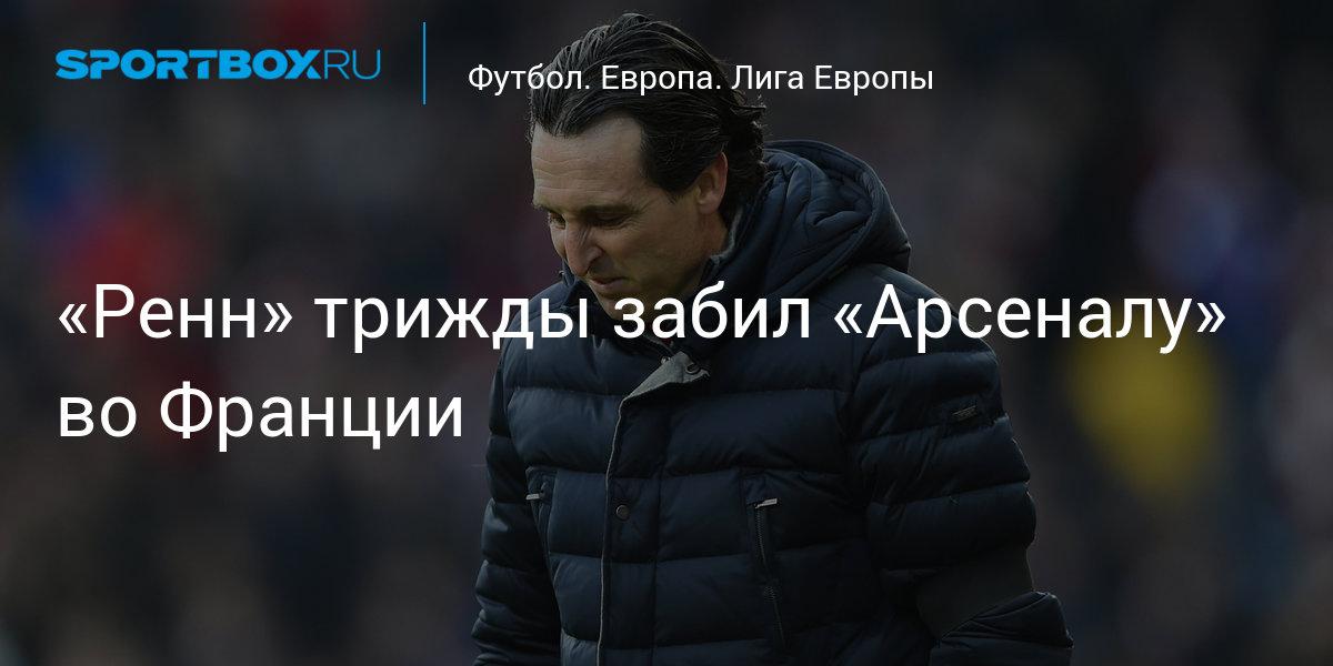 Арсенал Ренн News: «Ренн» трижды забил «Арсеналу» во Франции