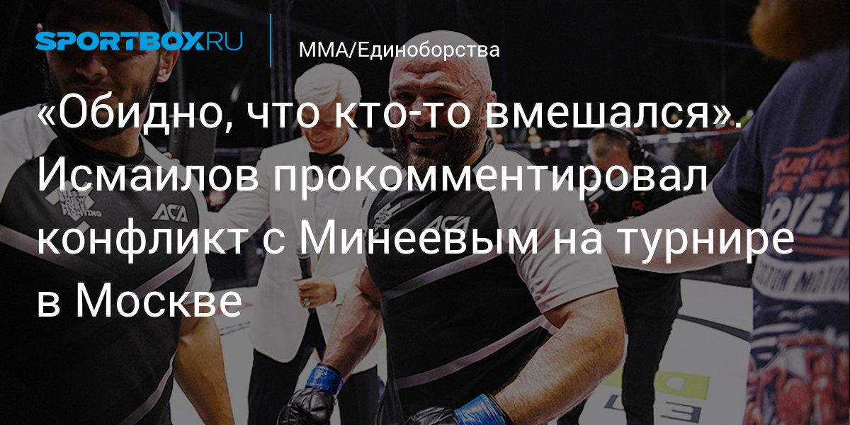 «Досадно, что кто-то вмешался».  Исмаилов прокомментировал конфликт с Минеева на турнире в Москве