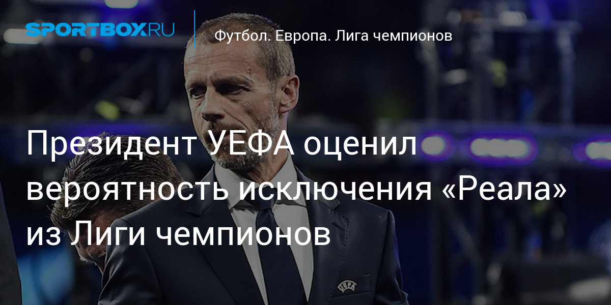 Президент УЕФА оценил вероятность исключения «Реала» из Лиги чемпионов