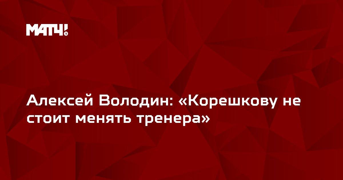Алексей Володин: «Корешкову не стоит менять тренера»