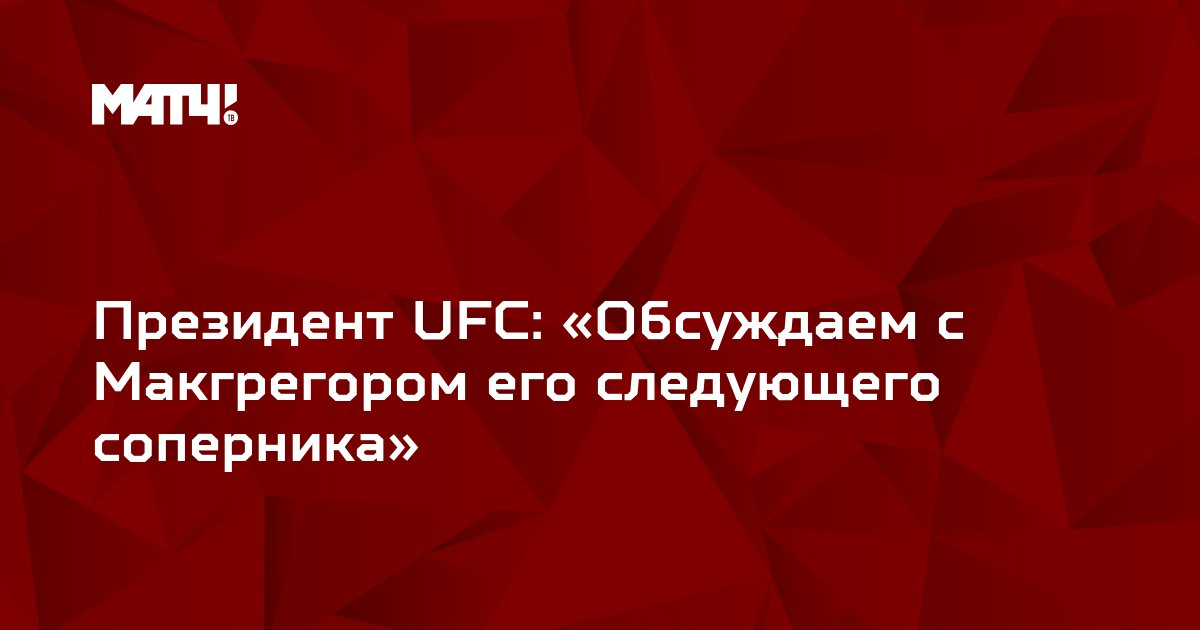 Президент UFC: «Обсуждаем с Макгрегором его следующего соперника»