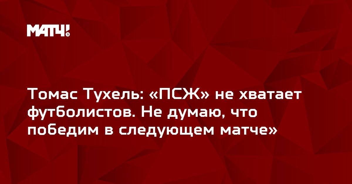 Томас Тухель: «ПСЖ» не хватает футболистов. Не думаю, что победим в следующем матче»