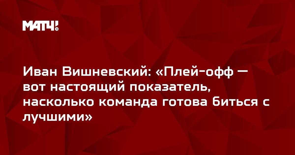 Иван Вишневский: «Плей-офф — вот настоящий показатель, насколько команда готова биться с лучшими»