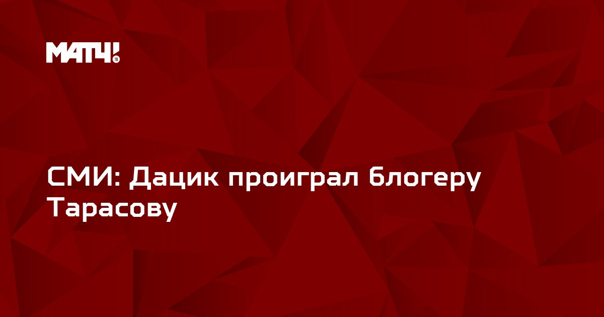 СМИ: Дацик проиграл блогеру Тарасову