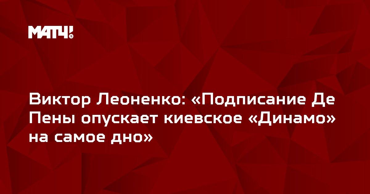 Виктор Леоненко: «Подписание Де Пены опускает киевское «Динамо» на самое дно»