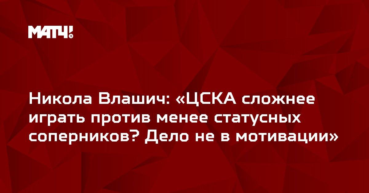 Никола Влашич: «ЦСКА сложнее играть против менее статусных соперников? Дело не в мотивации»