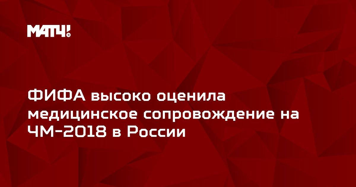 ФИФА высоко оценила медицинское сопровождение на ЧМ-2018 в России