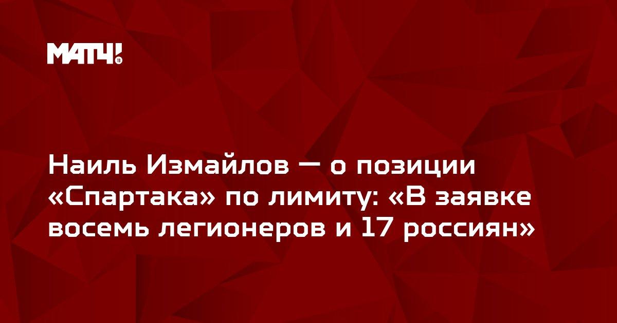 Наиль Измайлов — о позиции «Спартака» по лимиту: «В заявке восемь легионеров и 17 россиян»
