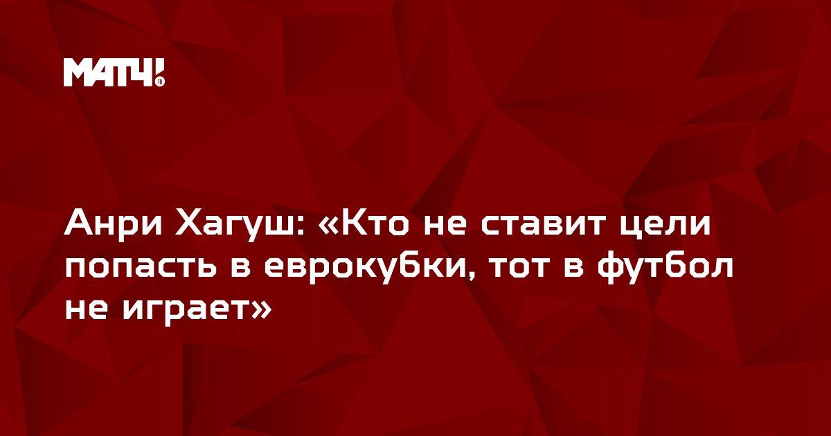 Анри Хагуш: «Кто не ставит цели попасть в еврокубки, тот в футбол не играет»