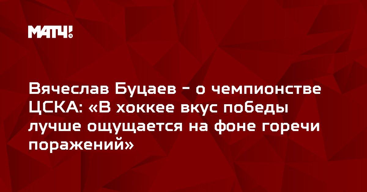 Вячеслав Буцаев - о чемпионстве ЦСКА: «В хоккее вкус победы лучше ощущается на фоне горечи поражений»