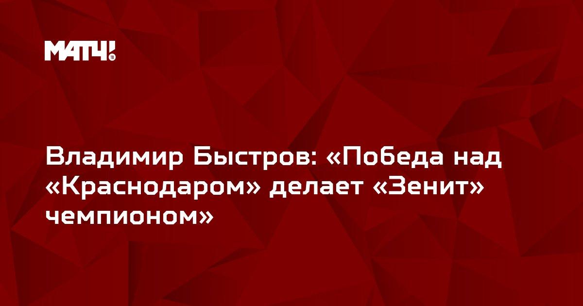 Владимир Быстров: «Победа над «Краснодаром» делает «Зенит» чемпионом»
