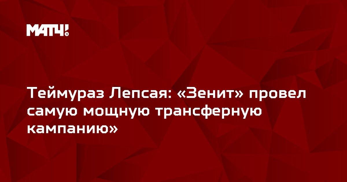 Теймураз Лепсая: «Зенит» провел самую мощную трансферную кампанию»
