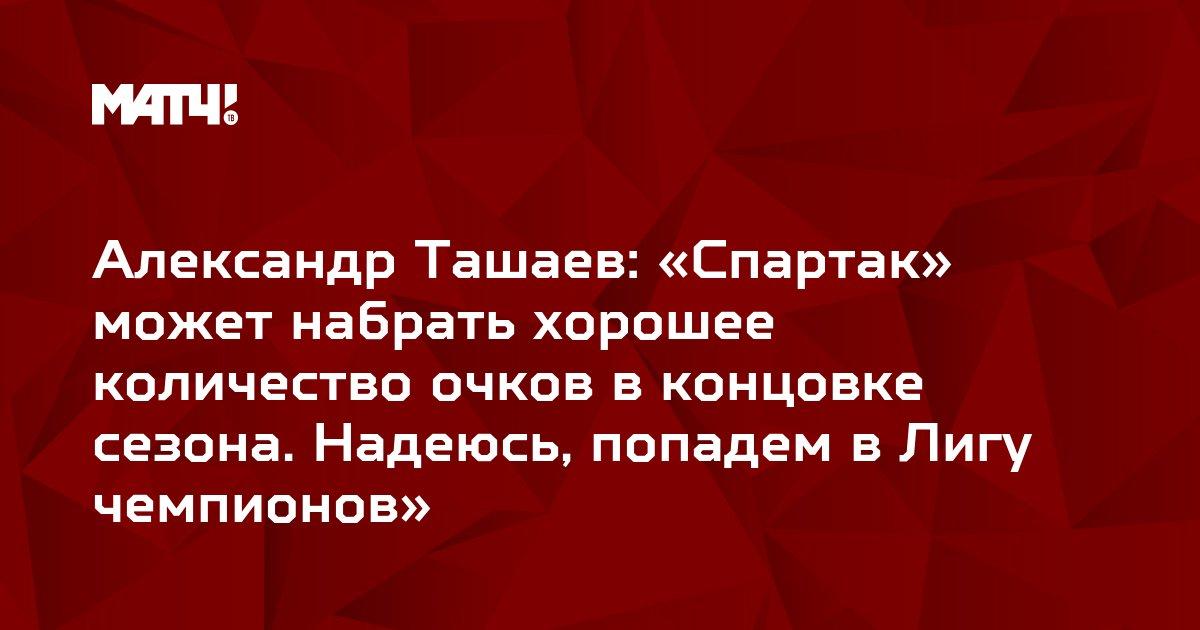 Александр Ташаев: «Спартак» может набрать хорошее количество очков в концовке сезона. Надеюсь, попадем в Лигу чемпионов»