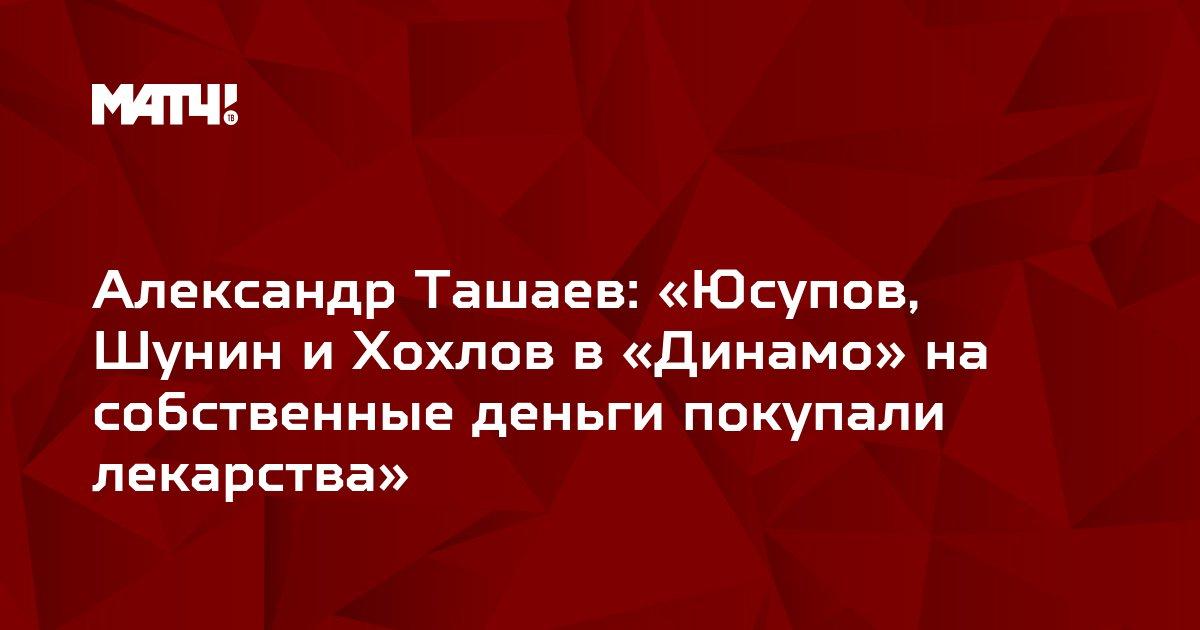 Александр Ташаев: «Юсупов, Шунин и Хохлов в «Динамо» на собственные деньги покупали лекарства»