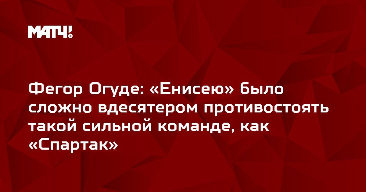 Фегор Огуде: «Енисею» было сложно вдесятером противостоять такой сильной команде, как «Спартак»
