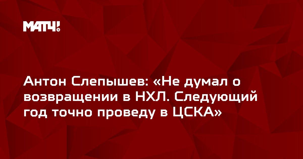 Антон Слепышев: «Не думал о возвращении в НХЛ. Следующий год точно проведу в ЦСКА»
