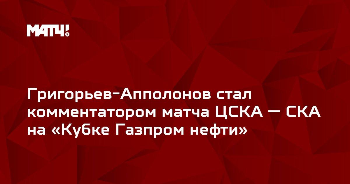 Григорьев-Апполонов стал комментатором матча ЦСКА — СКА на «Кубке Газпром нефти»