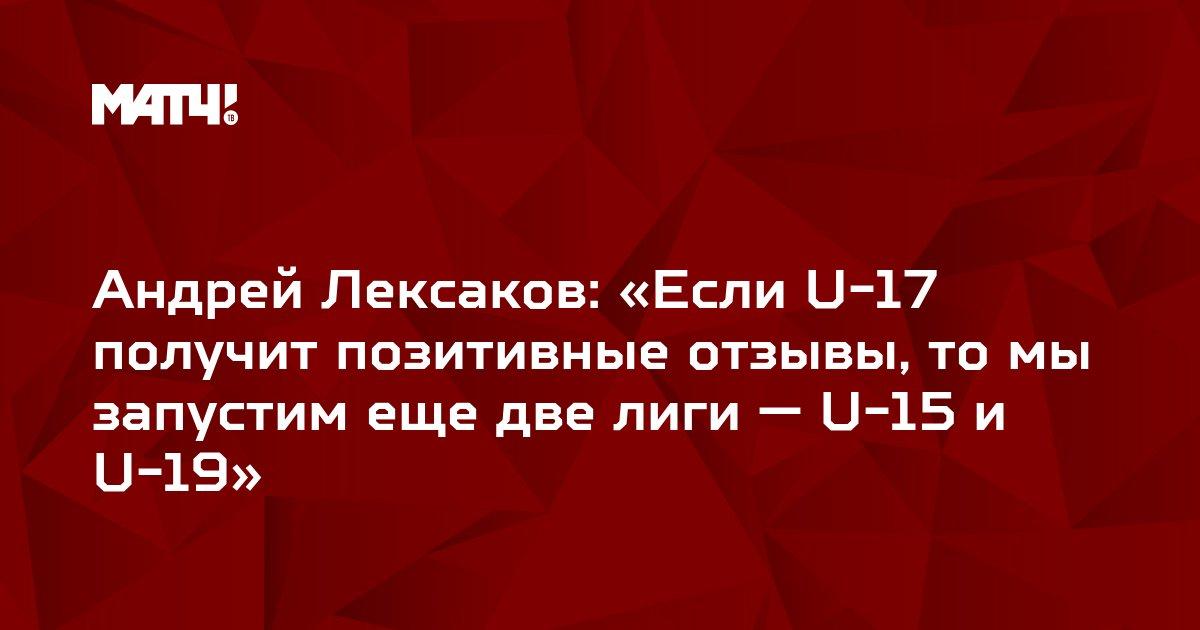 Андрей Лексаков: «Если U-17 получит позитивные отзывы, то мы запустим еще две лиги — U-15 и U-19»
