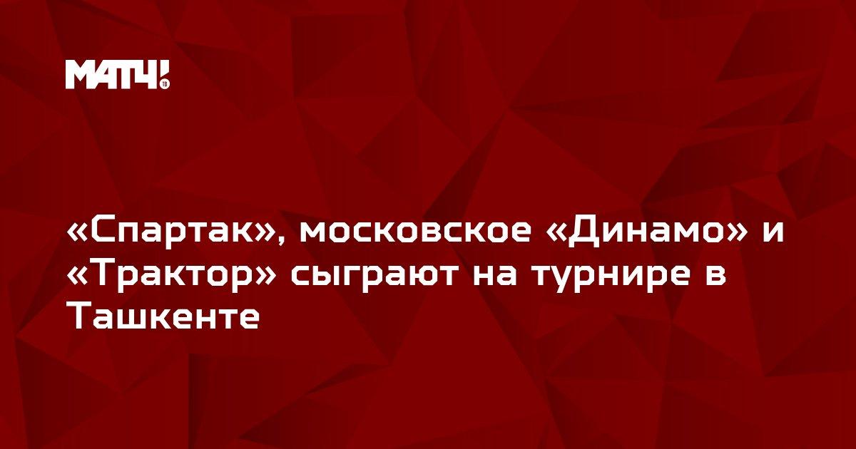 «Спартак», московское «Динамо» и «Трактор» сыграют на турнире в Ташкенте