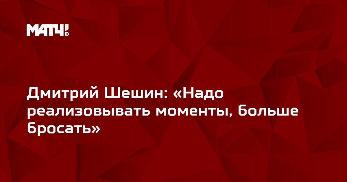 Дмитрий Шешин: «Надо реализовывать моменты, больше бросать»