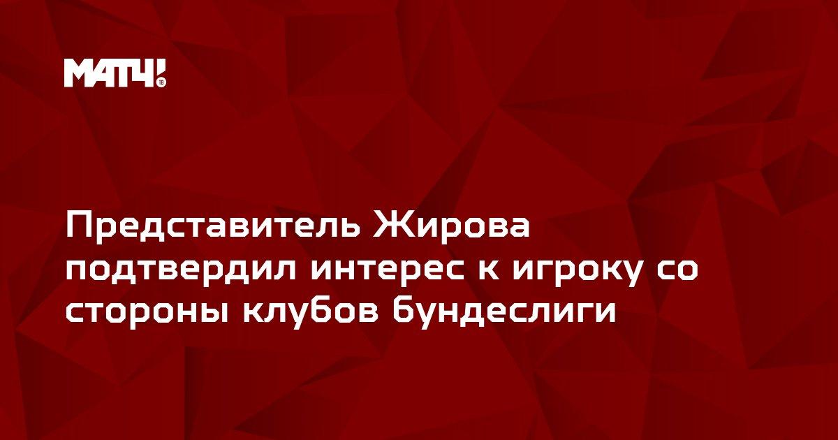 Представитель Жирова подтвердил интерес к игроку со стороны клубов бундеслиги