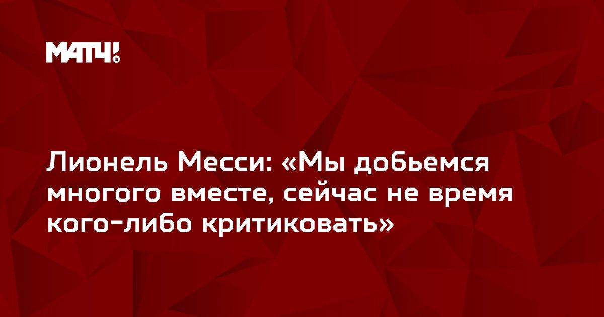 Лионель Месси: «Мы добьемся многого вместе, сейчас не время кого-либо критиковать»