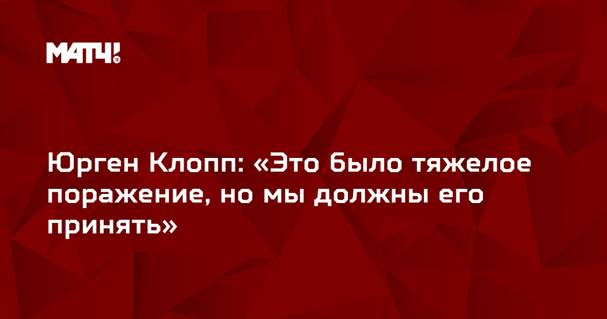 Юрген Клопп: «Это было тяжелое поражение, но мы должны его принять»