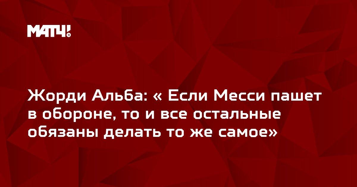 Жорди Альба: « Если Месси пашет в обороне, то и все остальные обязаны делать то же самое»