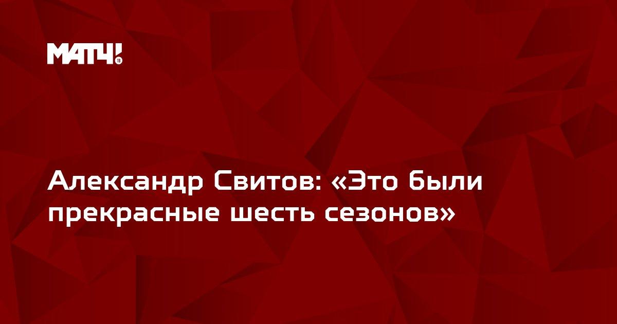 Александр Свитов: «Это были прекрасные шесть сезонов»
