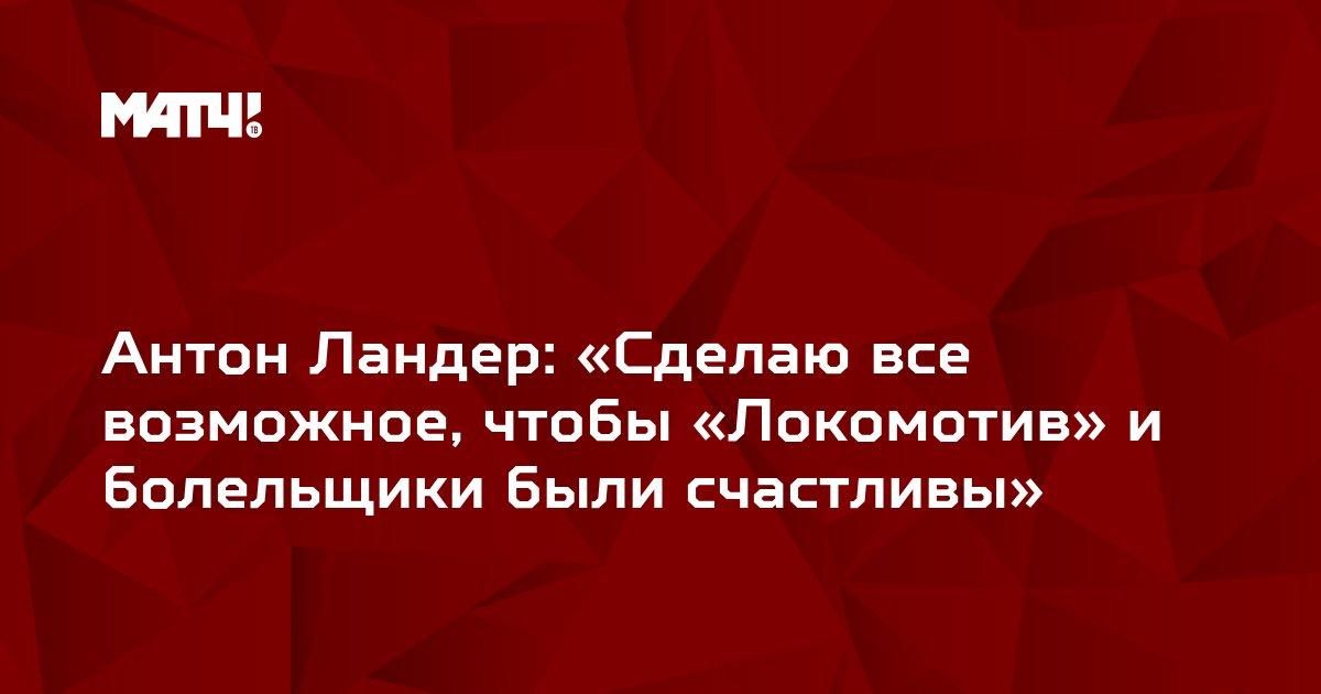 Антон Ландер: «Сделаю все возможное, чтобы «Локомотив» и болельщики были счастливы»