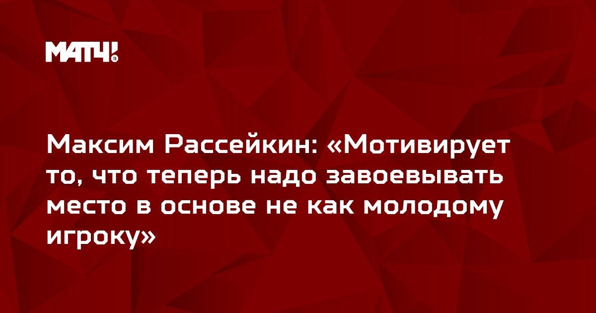 Максим Рассейкин: «Мотивирует то, что теперь надо завоевывать место в основе не как молодому игроку»