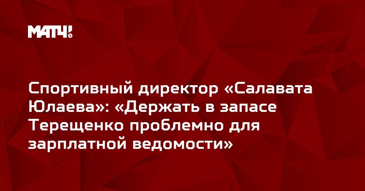 Спортивный директор «Салавата Юлаева»: «Держать в запасе Терещенко проблемно для зарплатной ведомости»