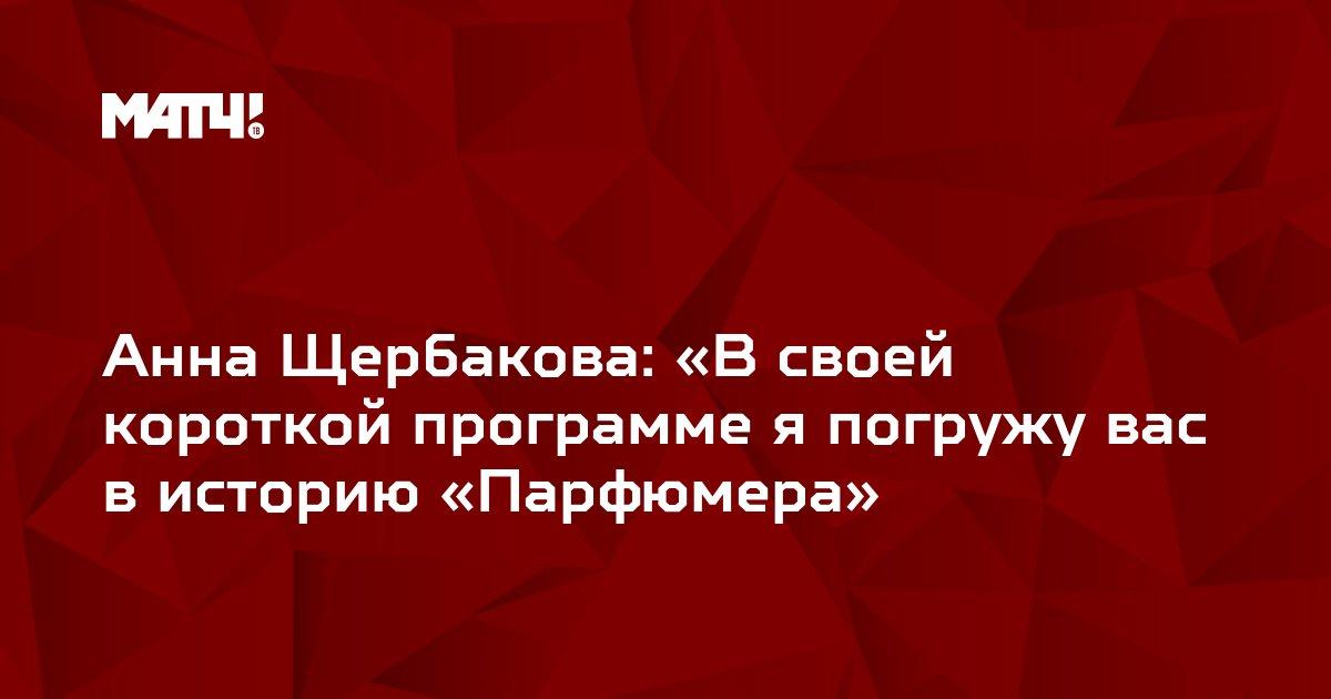 Анна Щербакова: «В своей короткой программе я погружу вас в историю «Парфюмера»