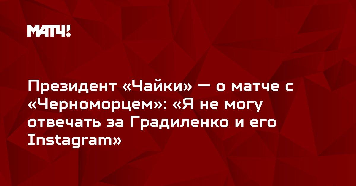Президент «Чайки» — о матче с «Черноморцем»: «Я не могу отвечать за Градиленко и его Instagram»