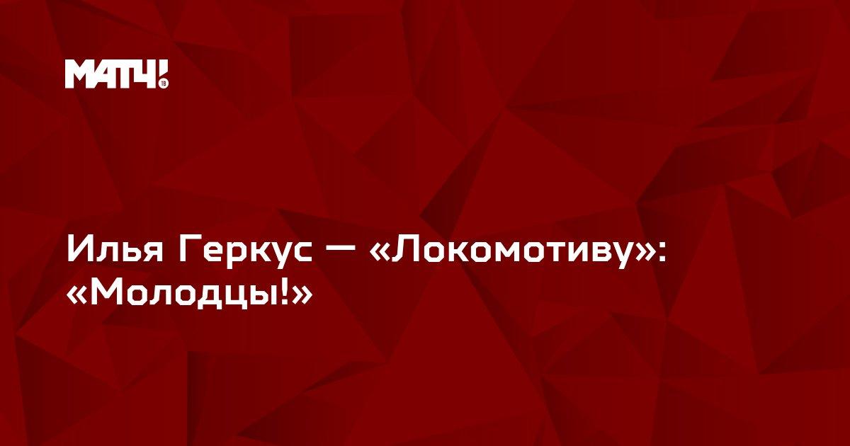 Илья Геркус — «Локомотиву»: «Молодцы!»