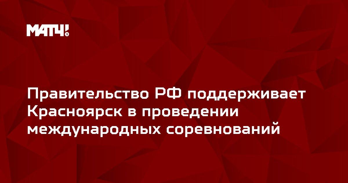 Правительство РФ поддерживает Красноярск в проведении международных соревнований