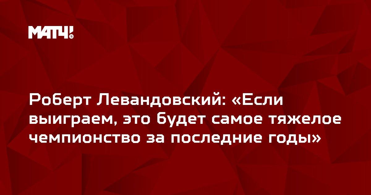 Роберт Левандовский: «Если выиграем, это будет самое тяжелое чемпионство за последние годы»