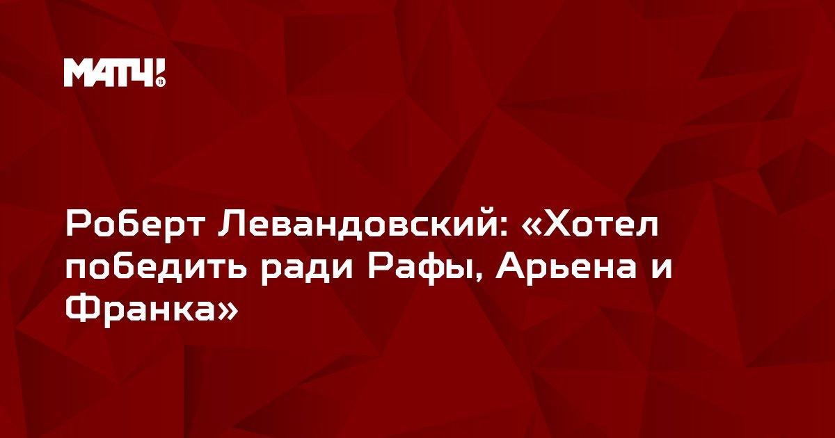 Роберт Левандовский: «Хотел победить ради Рафы, Арьена и Франка»