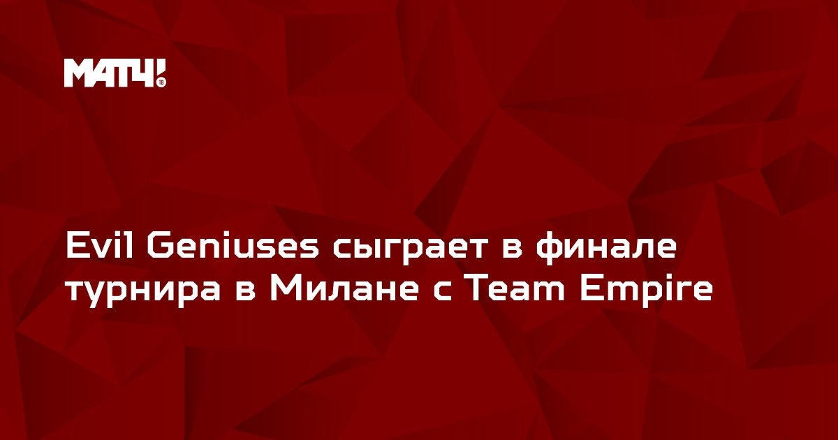 Evil Geniuses сыграет в финале турнира в Милане с Team Empire