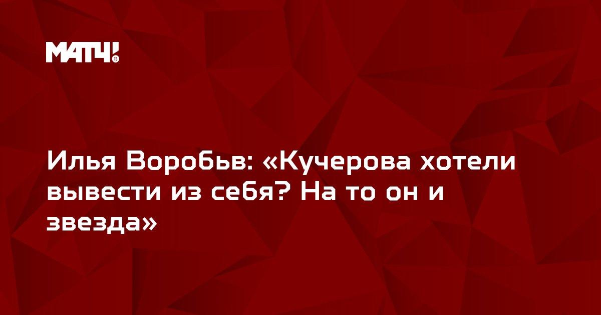 Илья Воробьв: «Кучерова хотели вывести из себя? На то он и звезда»