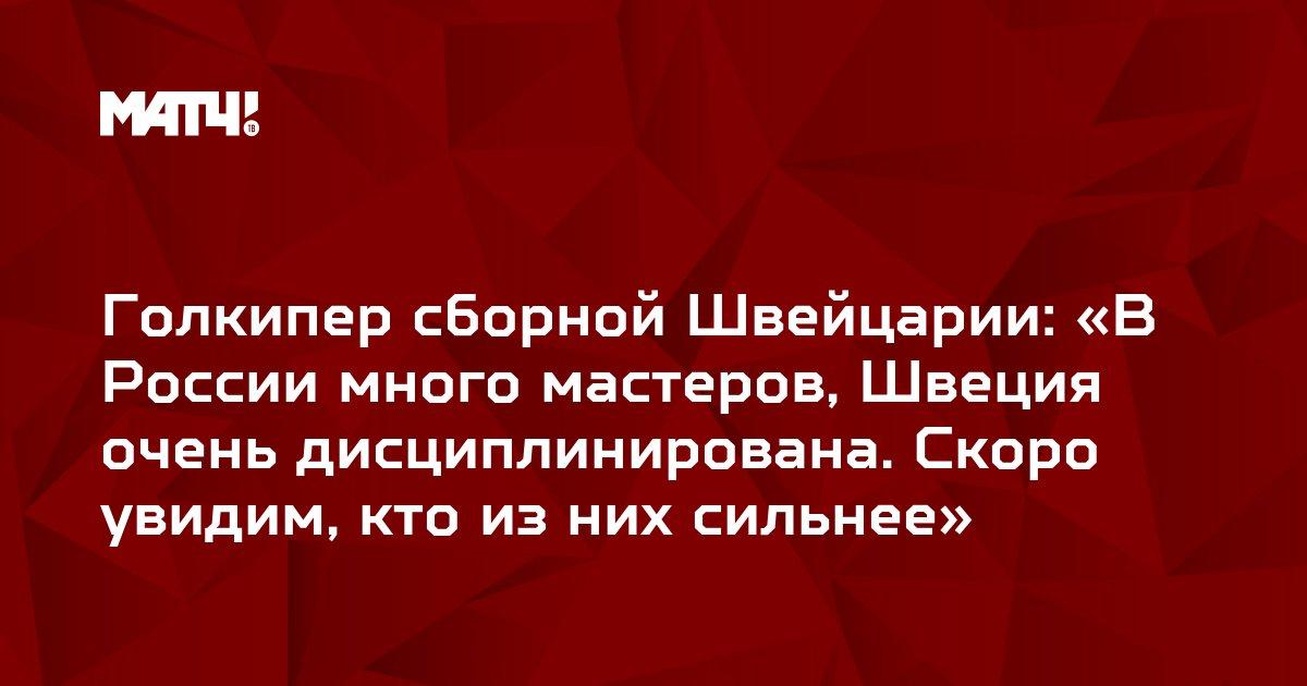 Голкипер сборной Швейцарии: «В России много мастеров, Швеция очень дисциплинирована. Скоро увидим, кто из них сильнее»