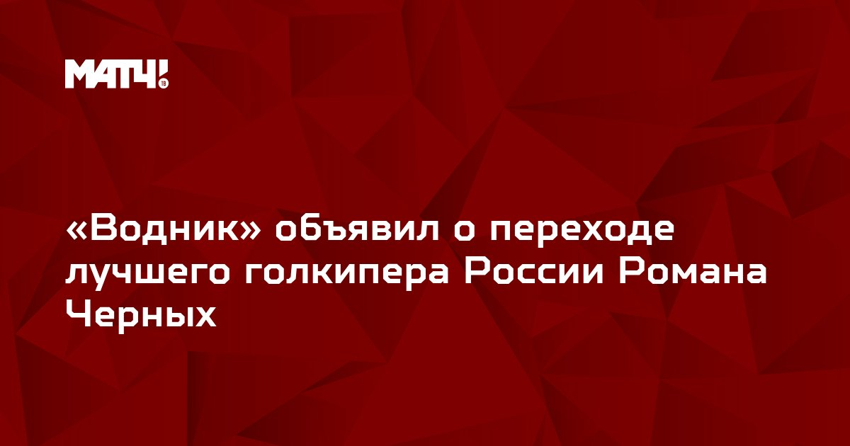 «Водник» объявил о переходе лучшего голкипера России Романа Черных