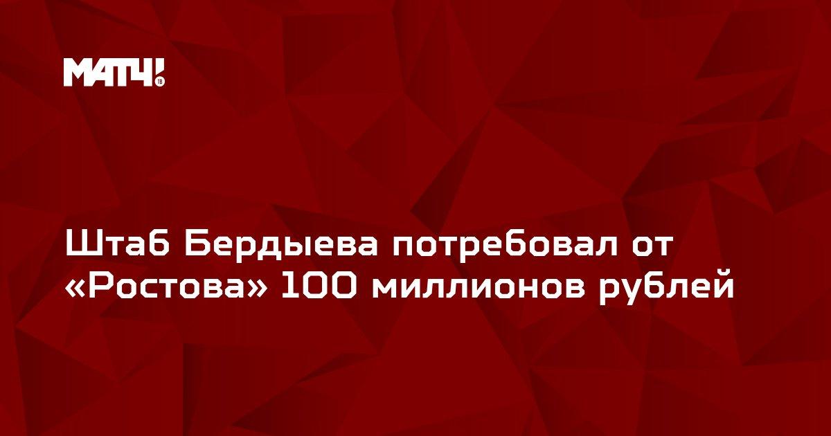 Штаб Бердыева потребовал от «Ростова» 100 миллионов рублей