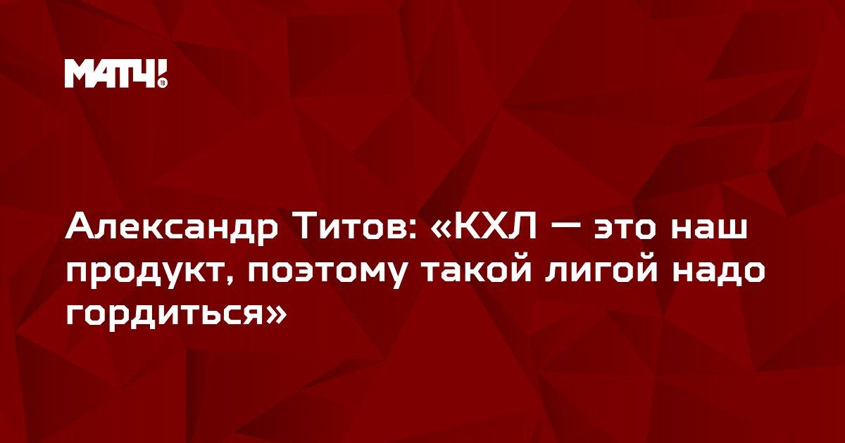 Александр Титов: «КХЛ — это наш продукт, поэтому такой лигой надо гордиться»
